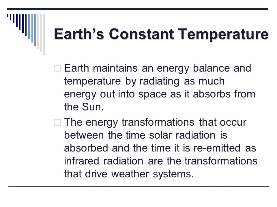 Earths Constant Temperature Earth maintains an energy balance and temperature by radiating as much energy out into space as it absorbs from the Sun. T