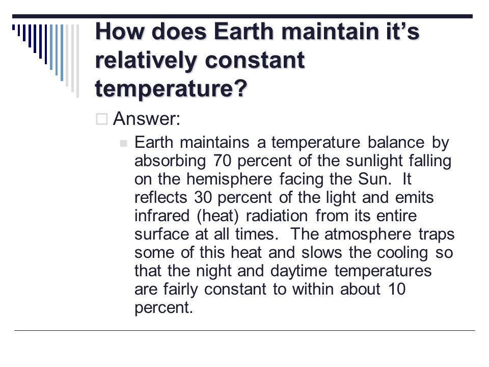 How does Earth maintain its relatively constant temperature? Answer: Earth maintains a temperature balance by absorbing 70 percent of the sunlight fal