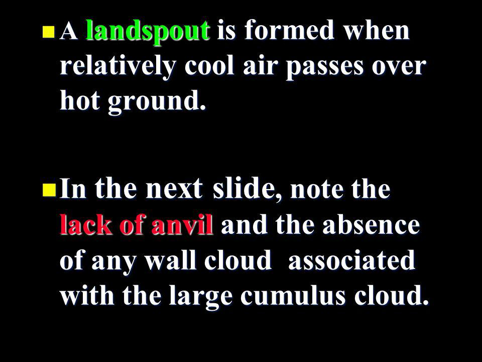 n A landspout is formed when relatively cool air passes over hot ground. n In the next slide, note the lack of anvil and the absence of any wall cloud