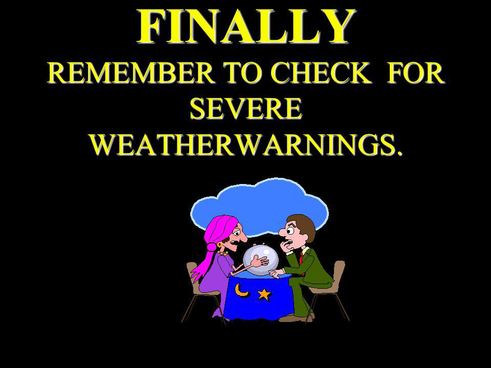 FINALLY REMEMBER TO CHECK FOR SEVERE WEATHERWARNINGS.