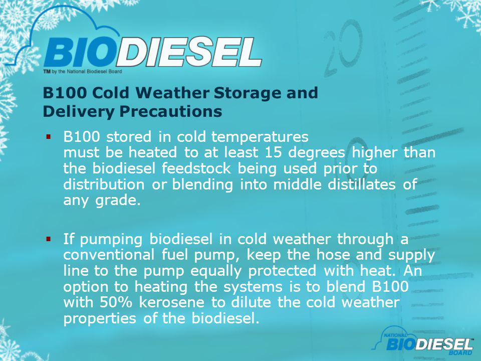 B100 Cold Weather Storage and Delivery Precautions B100 stored in cold temperatures must be heated to at least 15 degrees higher than the biodiesel fe