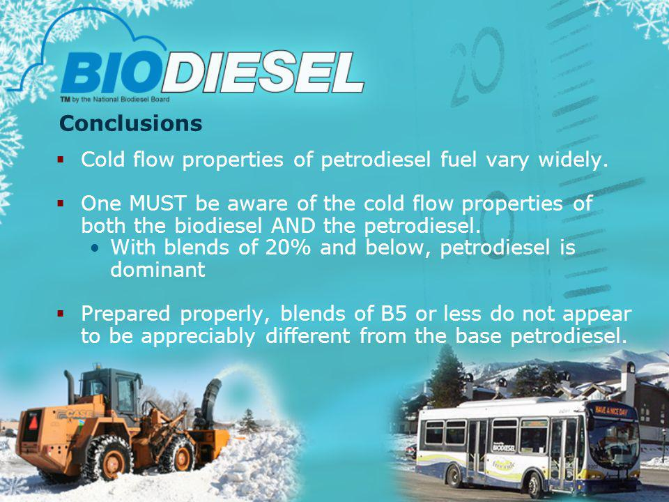 Conclusions Cold flow properties of petrodiesel fuel vary widely. One MUST be aware of the cold flow properties of both the biodiesel AND the petrodie
