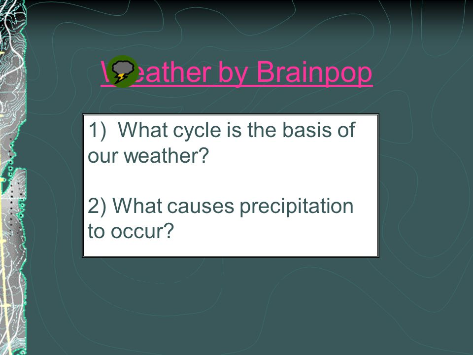 Weather by Brainpop 1) What cycle is the basis of our weather.