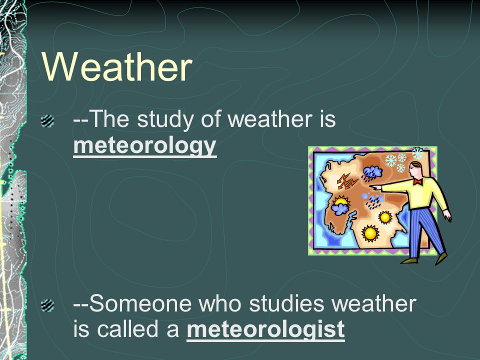 Weather --The study of weather is meteorology --Someone who studies weather is called a meteorologist