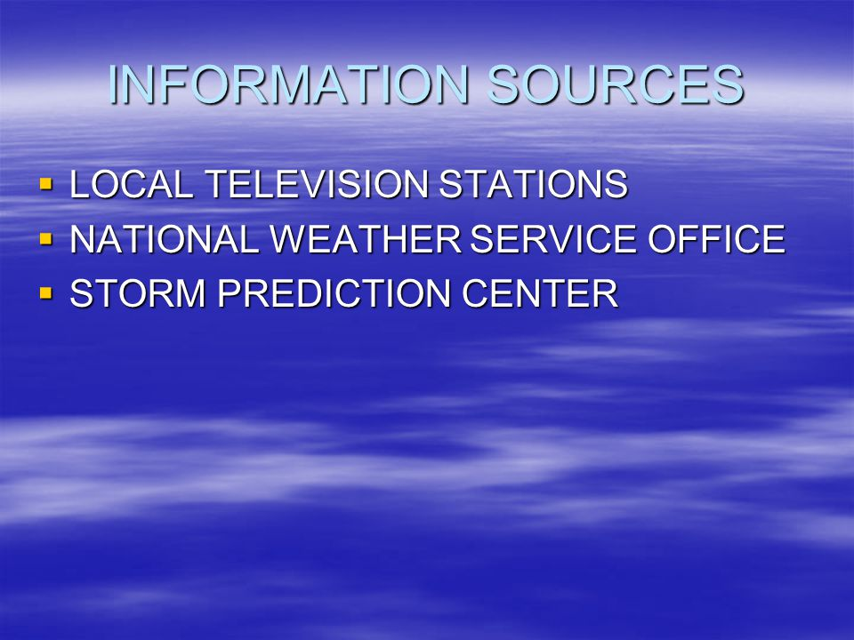 INFORMATION SOURCES LOCAL TELEVISION STATIONS LOCAL TELEVISION STATIONS NATIONAL WEATHER SERVICE OFFICE NATIONAL WEATHER SERVICE OFFICE STORM PREDICTION CENTER STORM PREDICTION CENTER