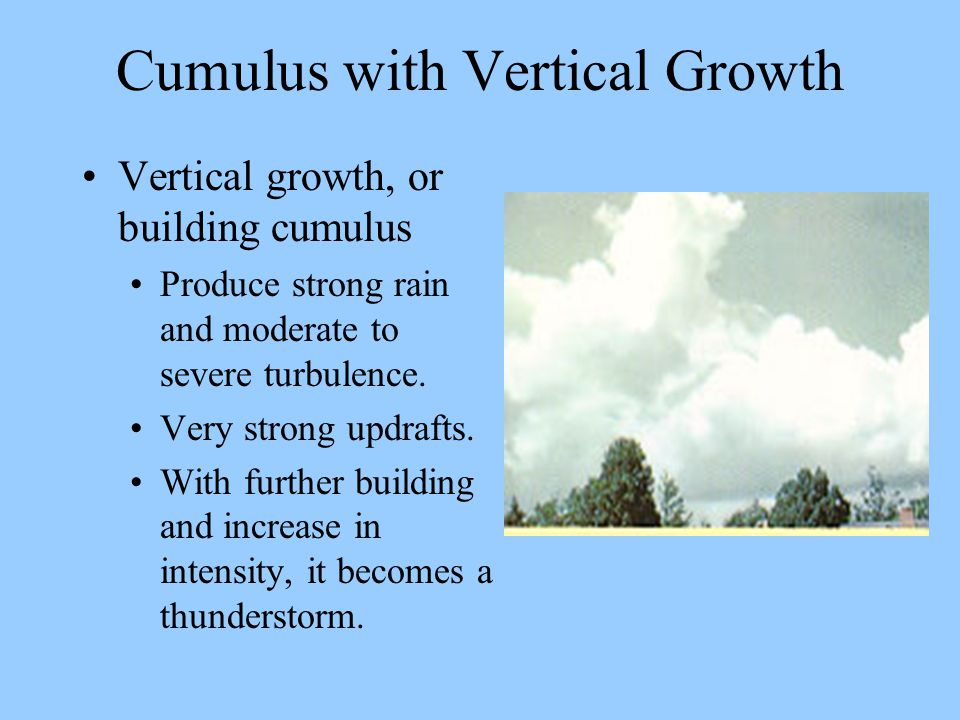 Cumulus with Vertical Growth Vertical growth, or building cumulus Produce strong rain and moderate to severe turbulence. Very strong updrafts. With fu