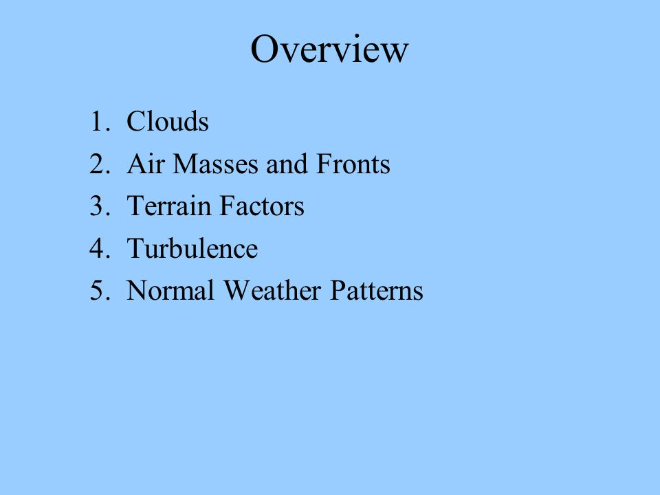 Overview 1. Clouds 2. Air Masses and Fronts 3. Terrain Factors 4. Turbulence 5. Normal Weather Patterns