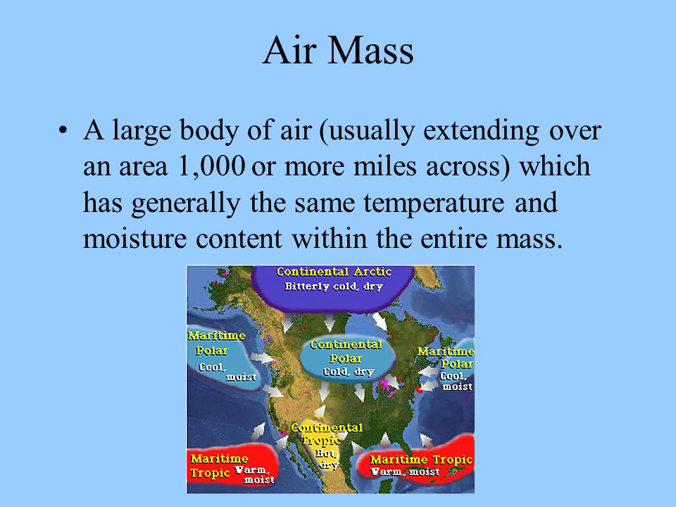 Air Mass A large body of air (usually extending over an area 1,000 or more miles across) which has generally the same temperature and moisture content