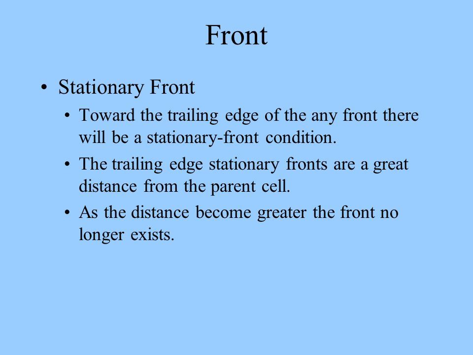 Front Stationary Front Toward the trailing edge of the any front there will be a stationary-front condition. The trailing edge stationary fronts are a