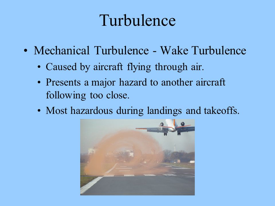 Turbulence Mechanical Turbulence - Wake Turbulence Caused by aircraft flying through air. Presents a major hazard to another aircraft following too cl