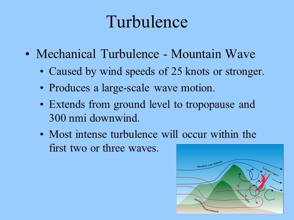Turbulence Mechanical Turbulence - Mountain Wave Caused by wind speeds of 25 knots or stronger. Produces a large-scale wave motion. Extends from groun