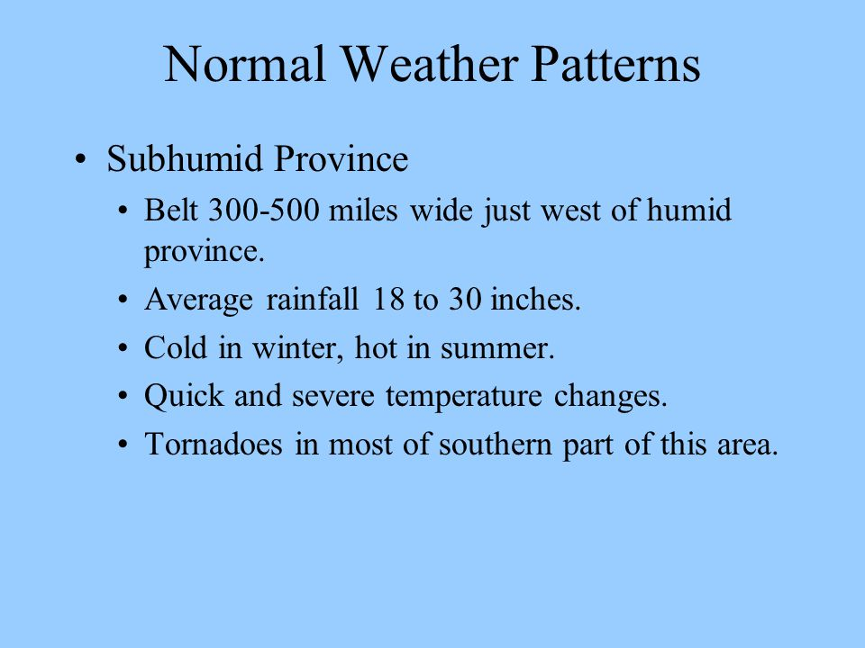 Normal Weather Patterns Subhumid Province Belt 300-500 miles wide just west of humid province. Average rainfall 18 to 30 inches. Cold in winter, hot i