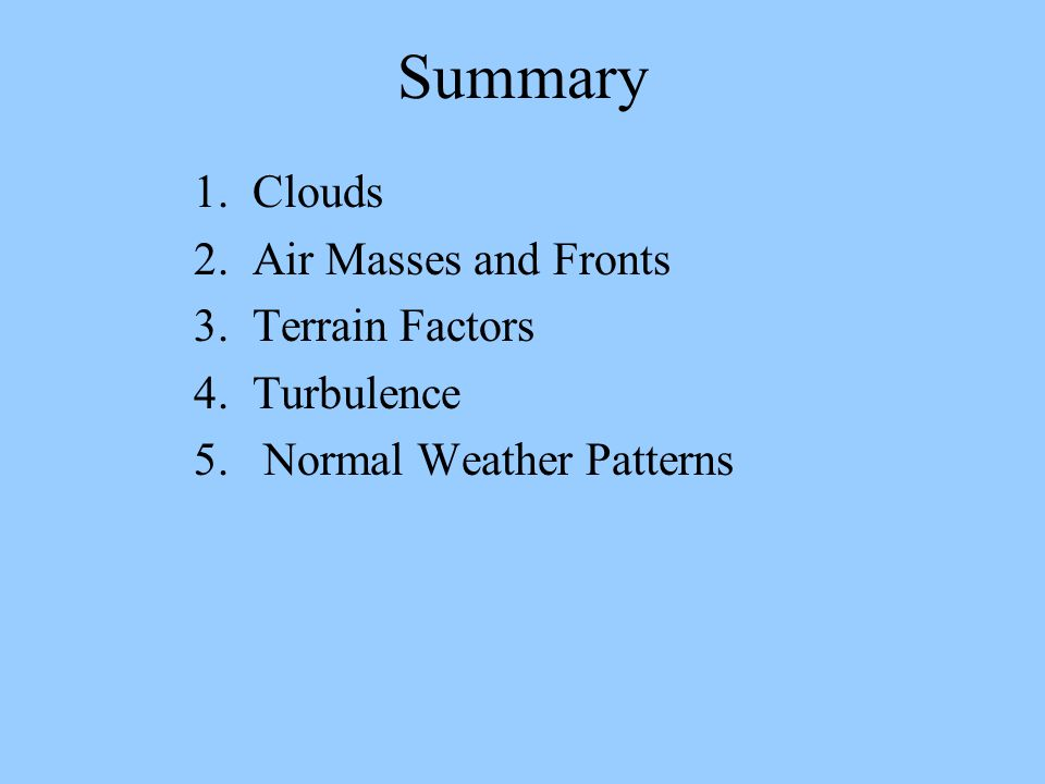 Summary 1. Clouds 2. Air Masses and Fronts 3. Terrain Factors 4. Turbulence 5. Normal Weather Patterns