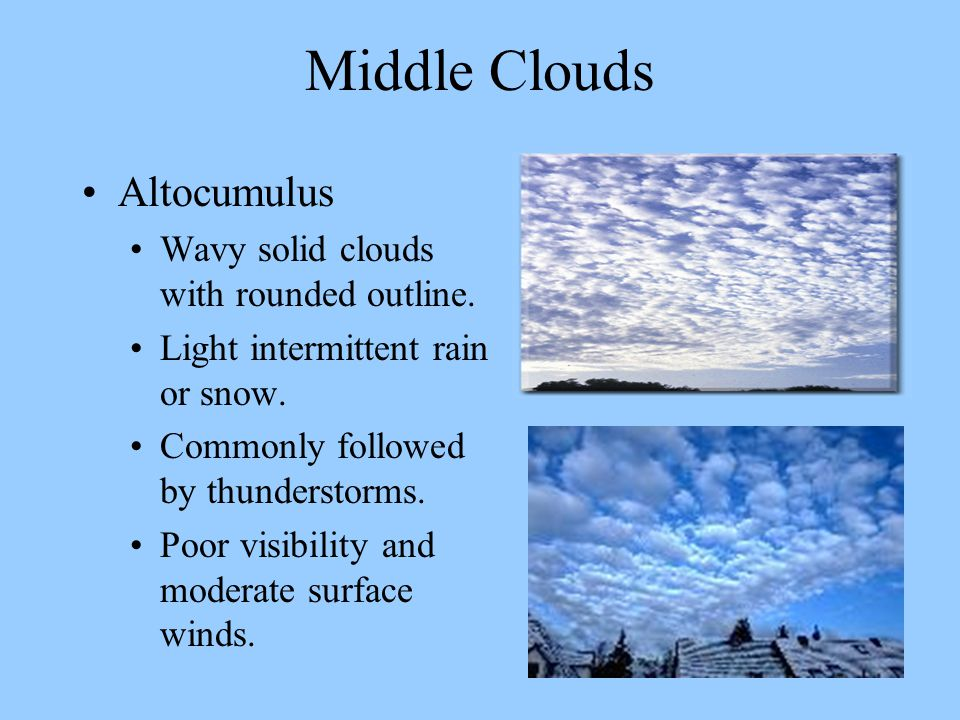Middle Clouds Altocumulus Wavy solid clouds with rounded outline. Light intermittent rain or snow. Commonly followed by thunderstorms. Poor visibility
