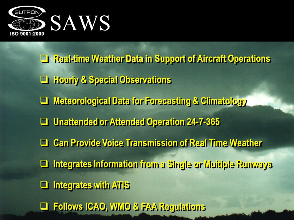 SAWS Data Real-time Weather Data in Support of Aircraft Operations Hourly & Special Observations Meteorological Data for Forecasting & Climatology Unattended or Attended Operation 24-7-365 Can Provide Voice Transmission of Real Time Weather Integrates Information from a Single or Multiple Runways Integrates with ATIS Follows ICAO, WMO & FAA Regulations Data Real-time Weather Data in Support of Aircraft Operations Hourly & Special Observations Meteorological Data for Forecasting & Climatology Unattended or Attended Operation 24-7-365 Can Provide Voice Transmission of Real Time Weather Integrates Information from a Single or Multiple Runways Integrates with ATIS Follows ICAO, WMO & FAA Regulations