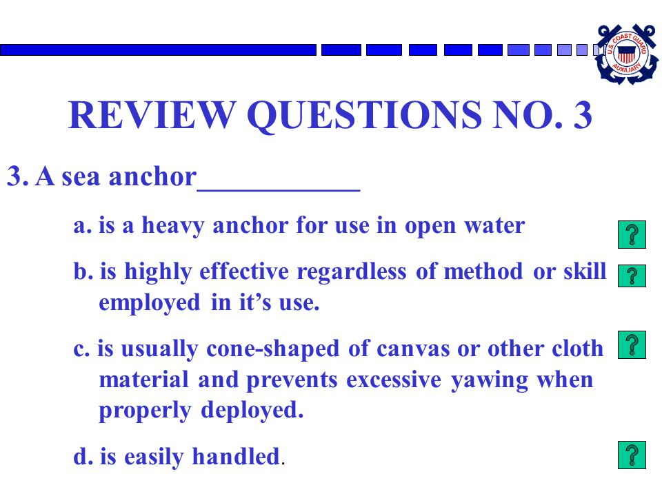 REVIEW QUESTIONS NO. 3 3. A sea anchor___________ a. is a heavy anchor for use in open water b. is highly effective regardless of method or skill empl
