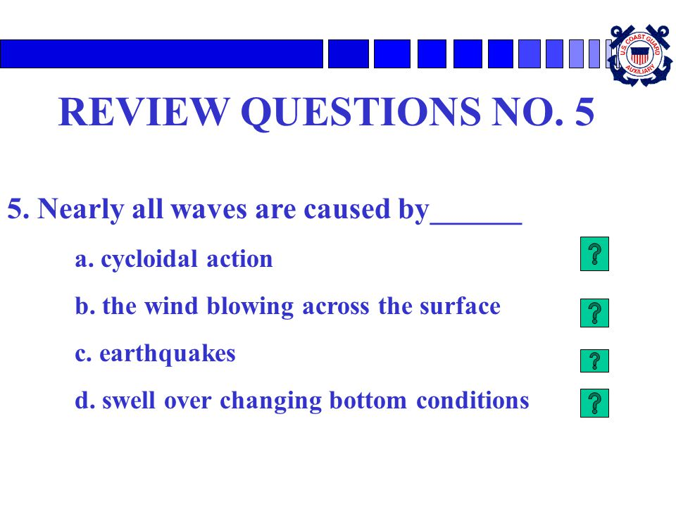 REVIEW QUESTIONS NO. 5 5. Nearly all waves are caused by______ a. cycloidal action b. the wind blowing across the surface c. earthquakes d. swell over