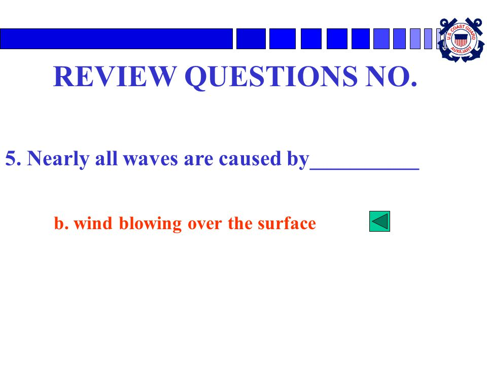 REVIEW QUESTIONS NO. 5. Nearly all waves are caused by__________ b. wind blowing over the surface