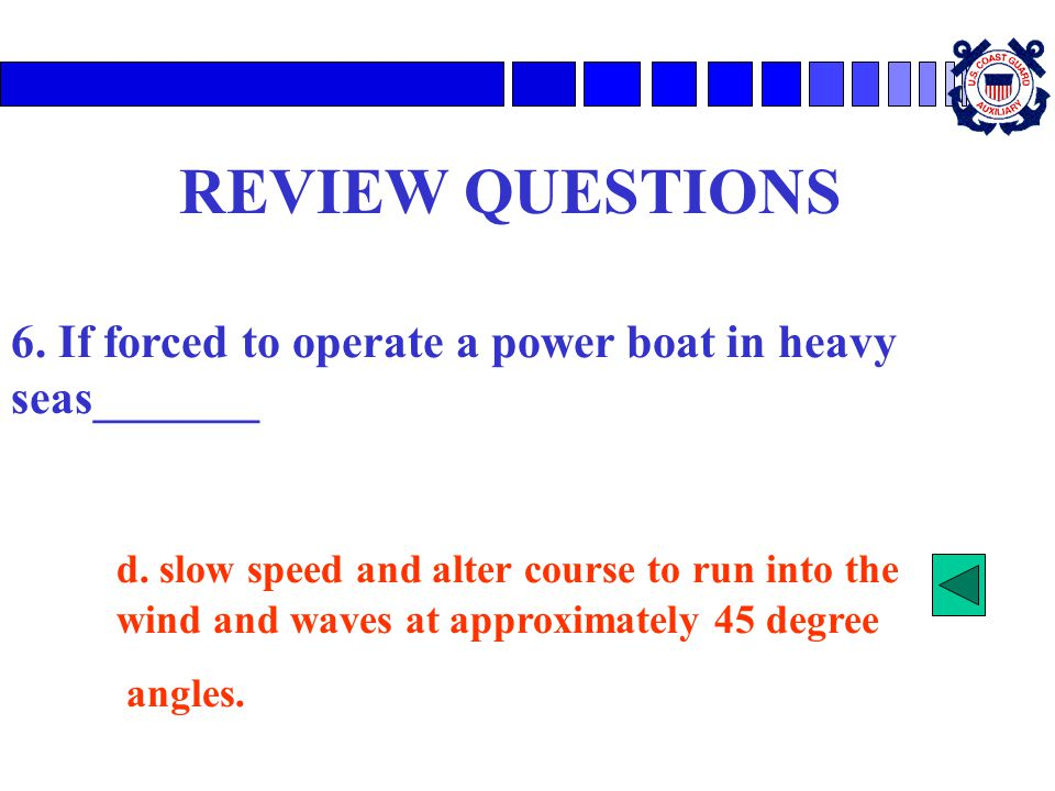 REVIEW QUESTIONS 6. If forced to operate a power boat in heavy seas_______ d. slow speed and alter course to run into the wind and waves at approximat