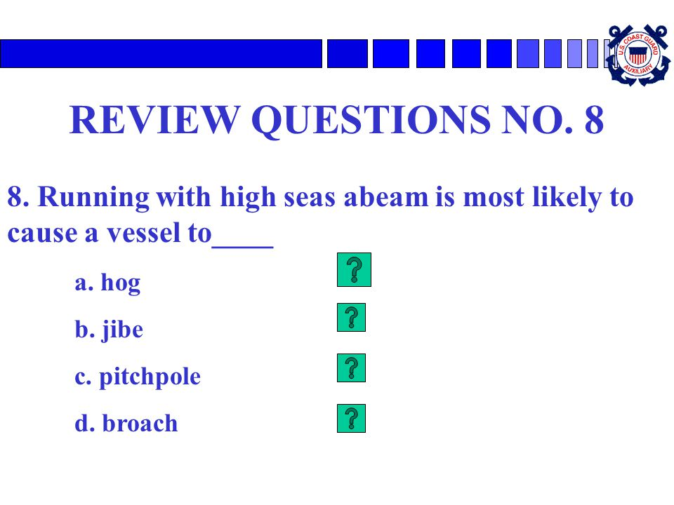 REVIEW QUESTIONS NO. 8 8. Running with high seas abeam is most likely to cause a vessel to____ a. hog b. jibe c. pitchpole d. broach