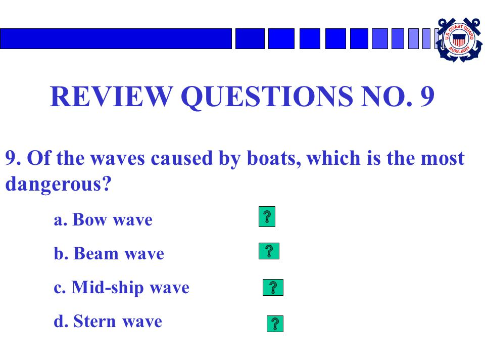 REVIEW QUESTIONS NO. 9 9. Of the waves caused by boats, which is the most dangerous? a. Bow wave b. Beam wave c. Mid-ship wave d. Stern wave