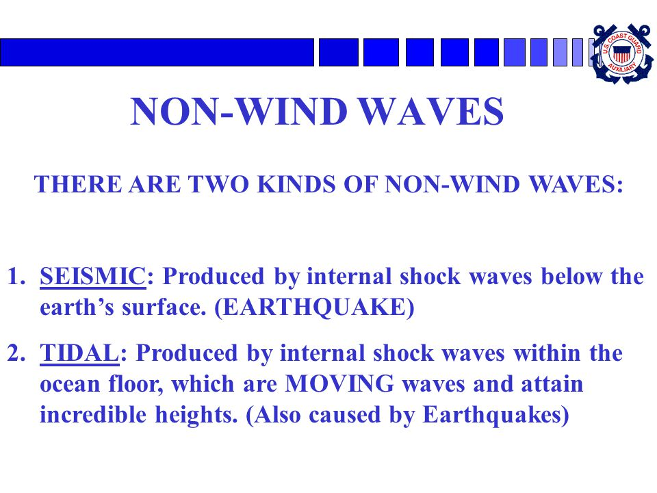 NON-WIND WAVES THERE ARE TWO KINDS OF NON-WIND WAVES: 1.SEISMIC: Produced by internal shock waves below the earths surface. (EARTHQUAKE) 2.TIDAL: Prod