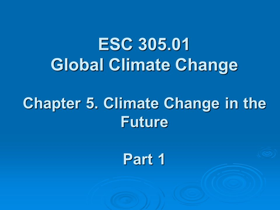 ESC 305.01 Global Climate Change Chapter 5. Climate Change in the Future Part 1
