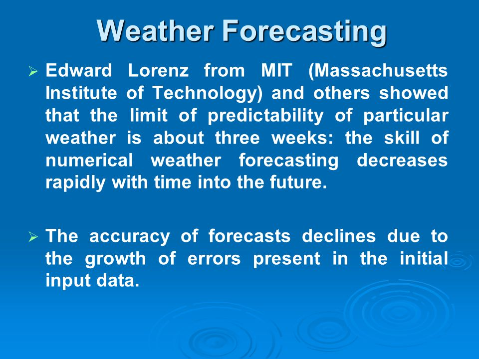 Weather Forecasting Edward Lorenz from MIT (Massachusetts Institute of Technology) and others showed that the limit of predictability of particular we