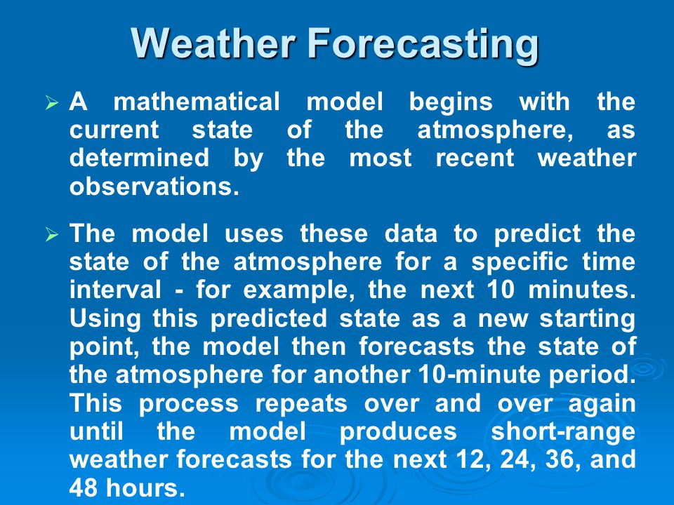 A mathematical model begins with the current state of the atmosphere, as determined by the most recent weather observations. The model uses these data
