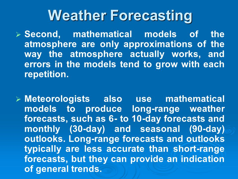 Second, mathematical models of the atmosphere are only approximations of the way the atmosphere actually works, and errors in the models tend to grow