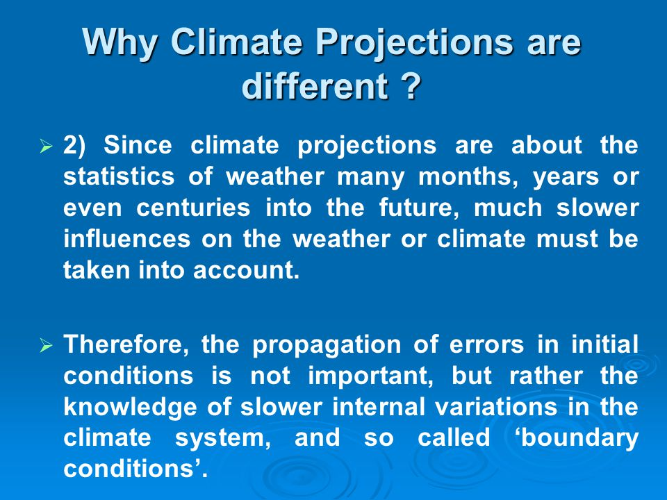 Why Climate Projections are different ? 2) Since climate projections are about the statistics of weather many months, years or even centuries into the