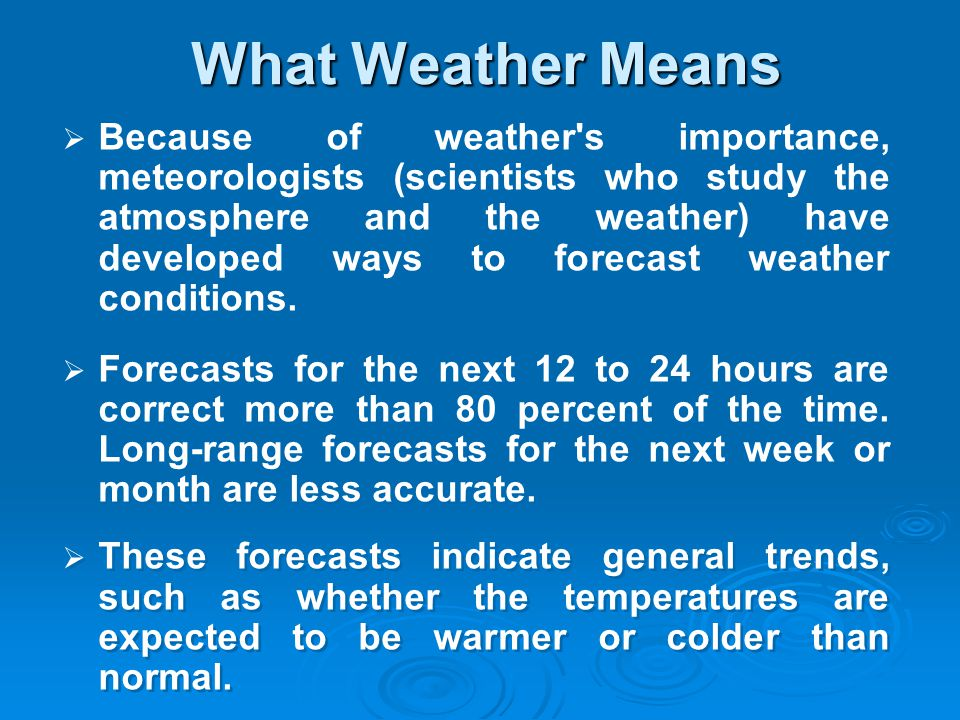 Because of weather's importance, meteorologists (scientists who study the atmosphere and the weather) have developed ways to forecast weather conditio