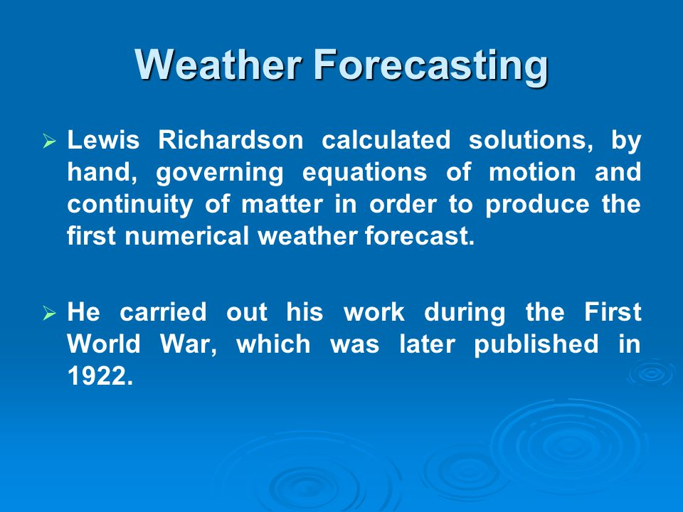 Weather Forecasting Lewis Richardson calculated solutions, by hand, governing equations of motion and continuity of matter in order to produce the fir