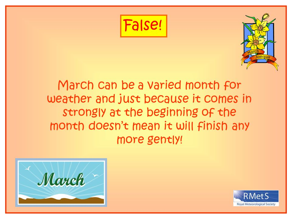 False! March can be a varied month for weather and just because it comes in strongly at the beginning of the month doesnt mean it will finish any more