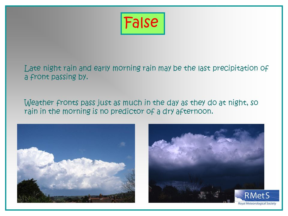 False Late night rain and early morning rain may be the last precipitation of a front passing by.