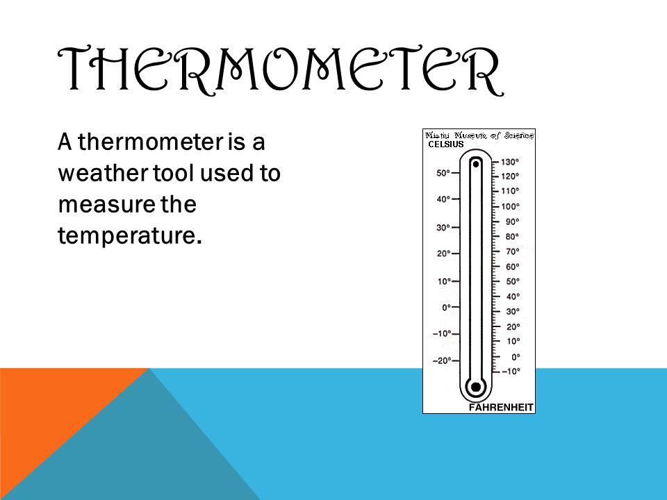 THERMOMETER A thermometer is a weather tool used to measure the temperature.