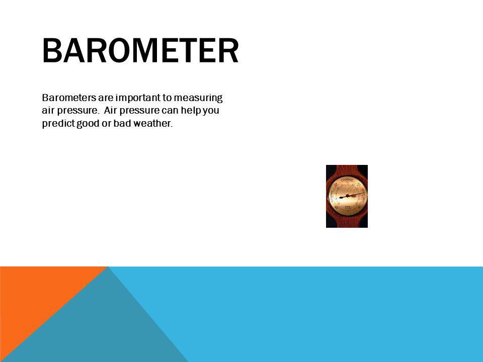 BAROMETER Barometers are important to measuring air pressure.