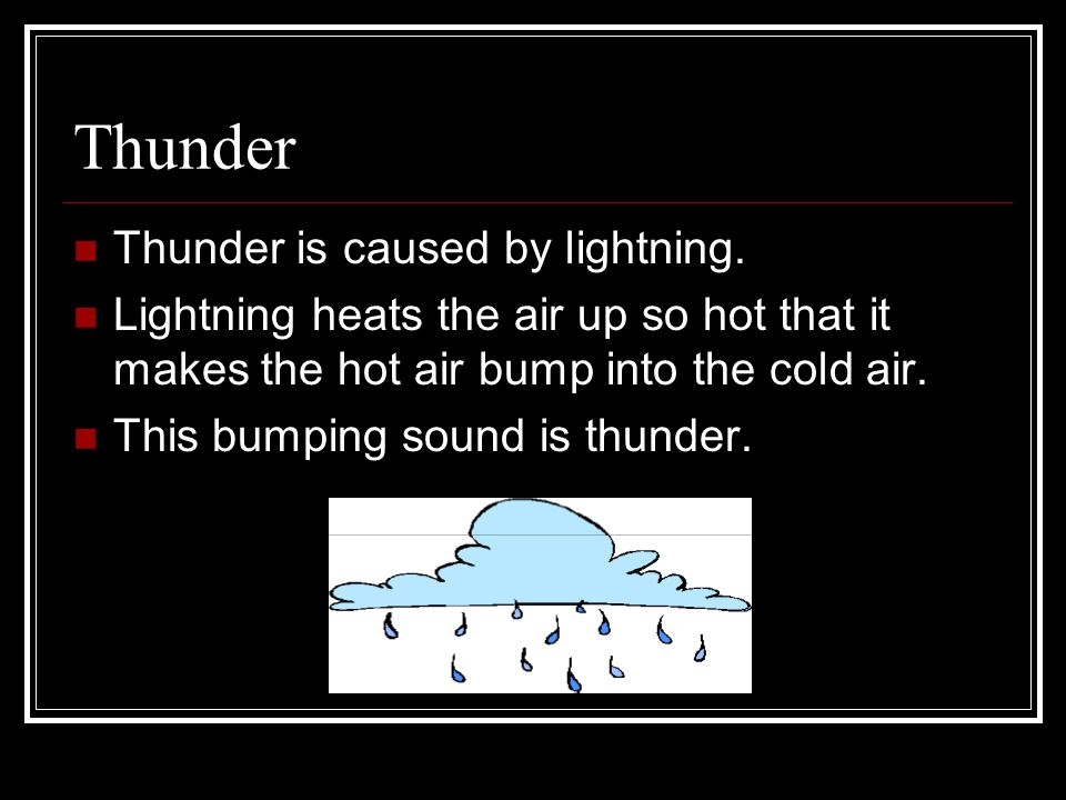 Thunder Thunder is caused by lightning. Lightning heats the air up so hot that it makes the hot air bump into the cold air. This bumping sound is thun