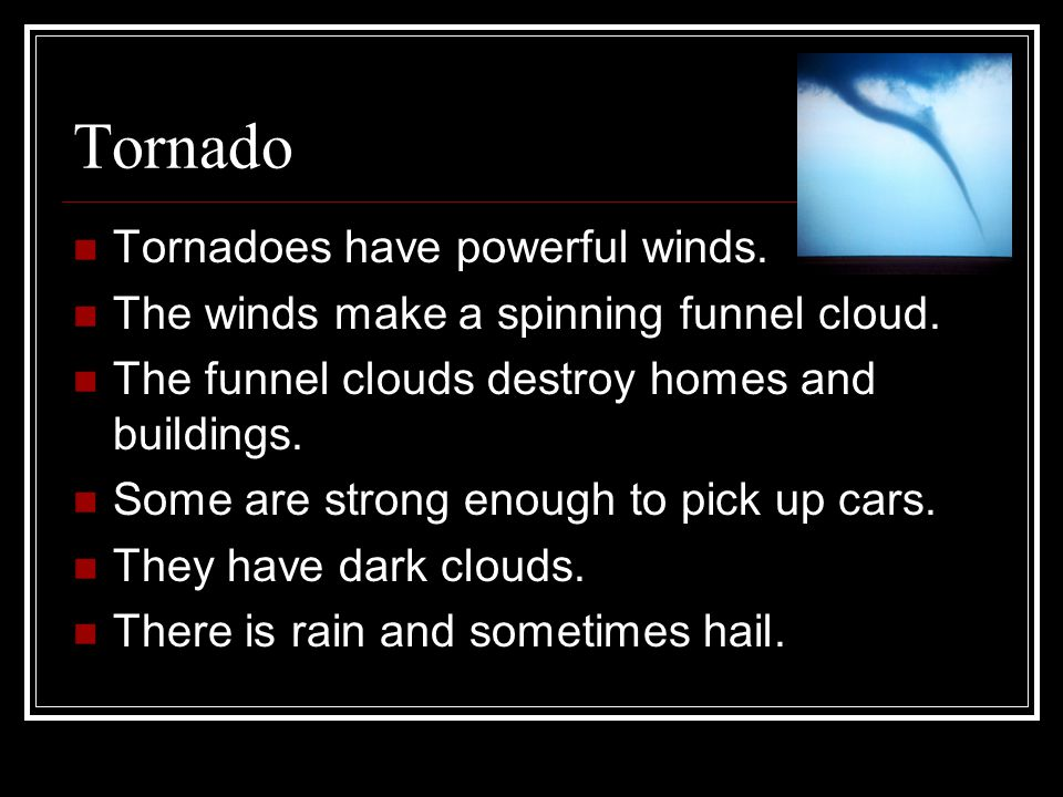 Tornado Tornadoes have powerful winds. The winds make a spinning funnel cloud. The funnel clouds destroy homes and buildings. Some are strong enough t