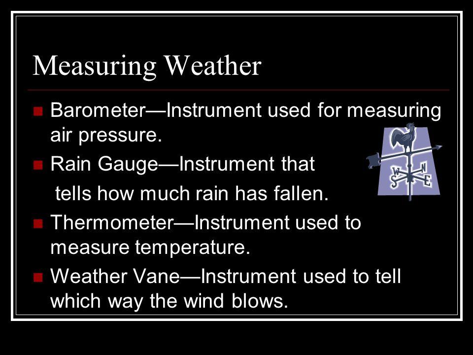 Measuring Weather BarometerInstrument used for measuring air pressure. Rain GaugeInstrument that tells how much rain has fallen. ThermometerInstrument