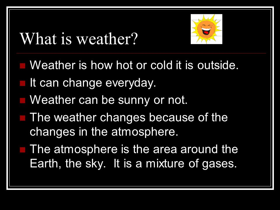 What is weather? Weather is how hot or cold it is outside. It can change everyday. Weather can be sunny or not. The weather changes because of the cha