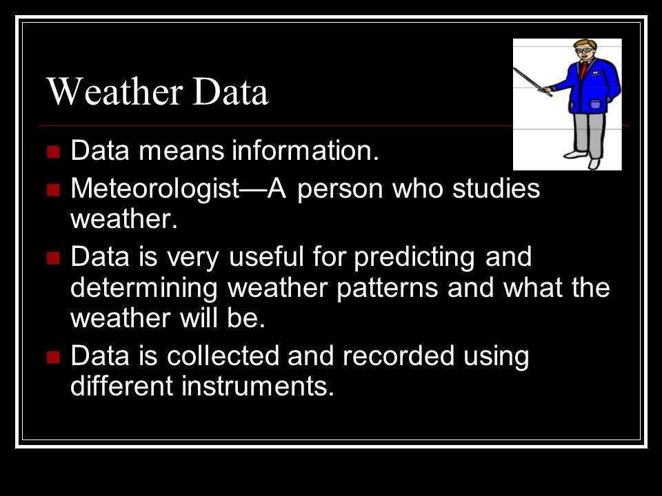 Weather Data Data means information. MeteorologistA person who studies weather. Data is very useful for predicting and determining weather patterns an