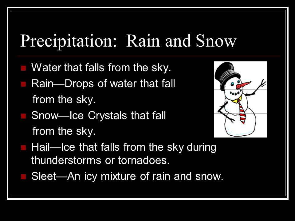 Precipitation: Rain and Snow Water that falls from the sky. RainDrops of water that fall from the sky. SnowIce Crystals that fall from the sky. HailIc