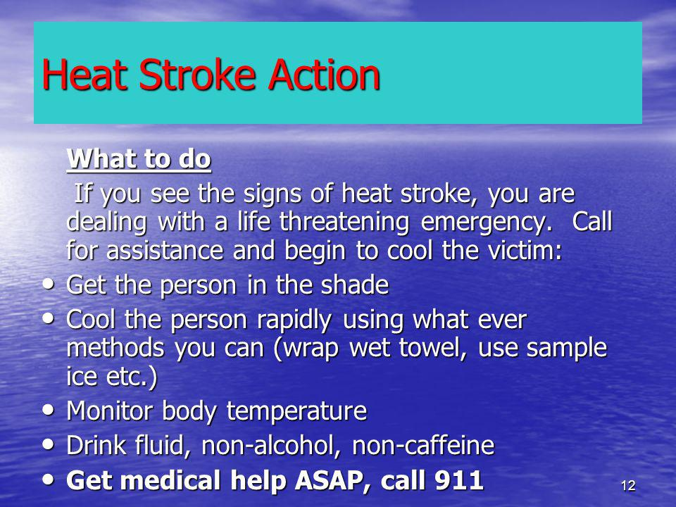 12 What to do If you see the signs of heat stroke, you are dealing with a life threatening emergency.