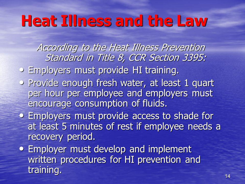 14 Heat Illness and the Law According to the Heat Illness Prevention Standard in Title 8, CCR Section 3395: Employers must provide HI training.