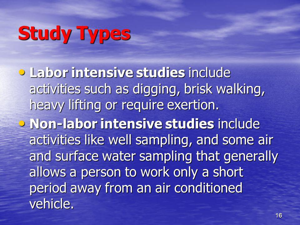 16 Study Types Labor intensive studies include activities such as digging, brisk walking, heavy lifting or require exertion.