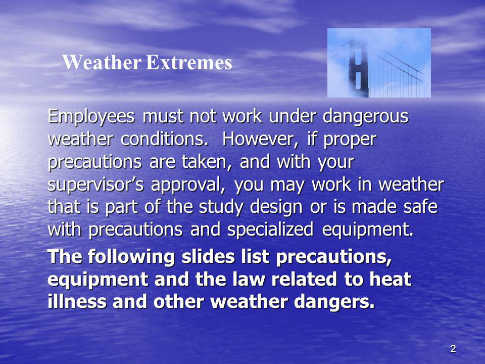 3 WEATHER PRECAUTION/EQUIPMENT NEEDED Heat Take precautions to avoid heat stroke, heat cramps and heat exhaustion; drink ample fluids, wear loose clothing, wear a hat, limit time working while wearing gear that does not breathe or when working in areas with poor ventilation.