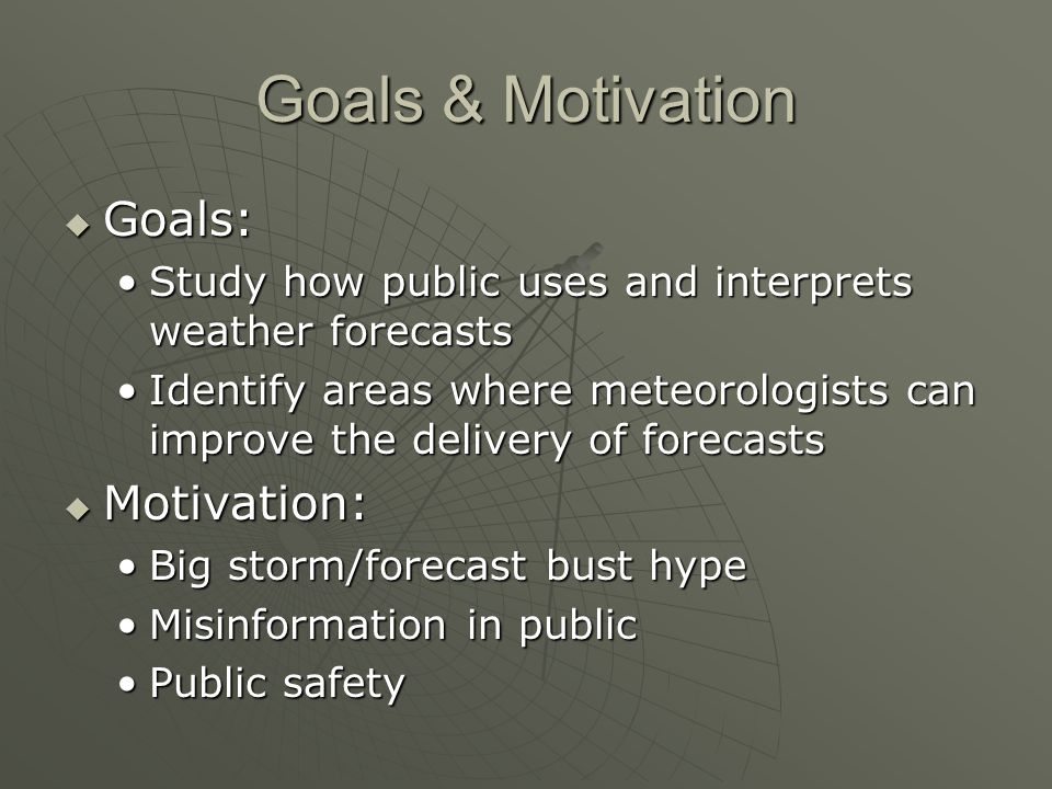 Goals & Motivation Goals: Goals: Study how public uses and interprets weather forecastsStudy how public uses and interprets weather forecasts Identify areas where meteorologists can improve the delivery of forecastsIdentify areas where meteorologists can improve the delivery of forecasts Motivation: Motivation: Big storm/forecast bust hypeBig storm/forecast bust hype Misinformation in publicMisinformation in public Public safetyPublic safety