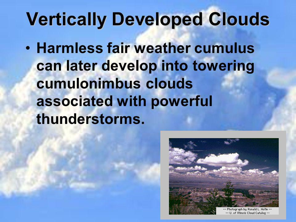 Vertically Developed Clouds Harmless fair weather cumulus can later develop into towering cumulonimbus clouds associated with powerful thunderstorms.