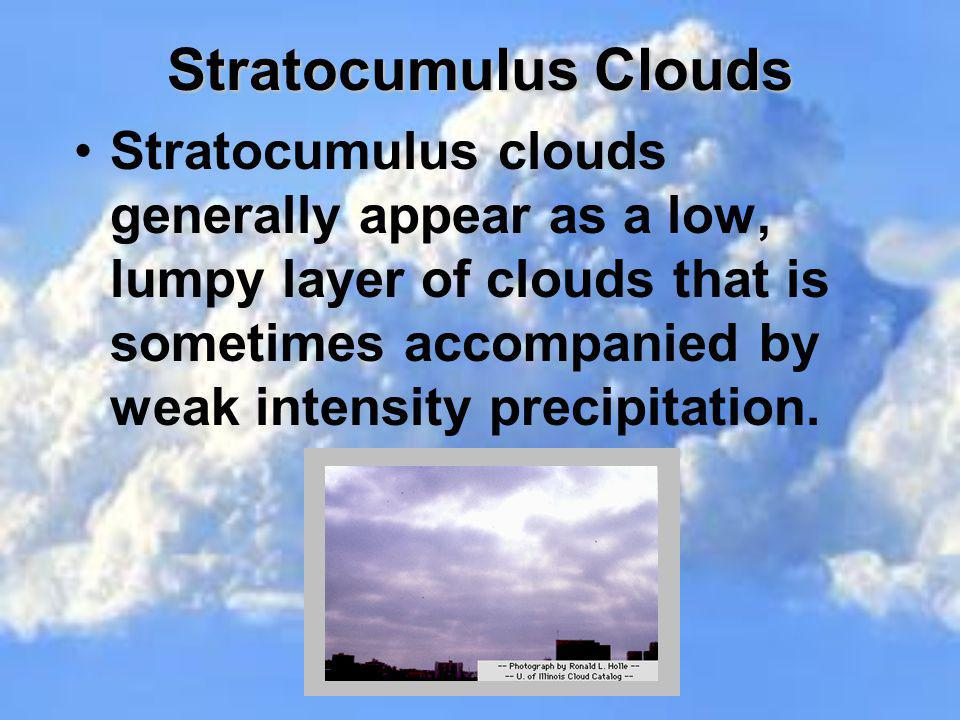 Stratocumulus Clouds Stratocumulus clouds generally appear as a low, lumpy layer of clouds that is sometimes accompanied by weak intensity precipitati